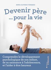 DEVENIR PERE... POUR LA VIE - COMPRENDRE LE DEVELOPPEMENT PSYCHOLOGIQUE DE SON ENFANT, DE SA NAISSAN