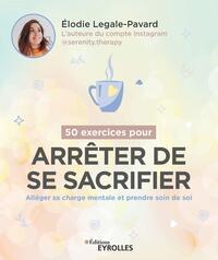 50 EXERCICES POUR ARRETER DE SE SACRIFIER - ALLEGER SA CHARGE MENTALE ET PRENDRE SOIN DE SOI