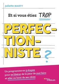 ET SI VOUS ETIEZ TROP PERFECTIONNISTE ? - UN PROGRAMME EN 9 ETAPES POUR SE LIBERER DE LA PEUR DE MAL