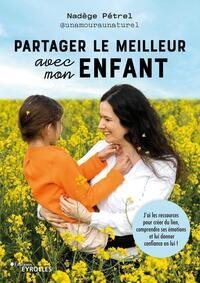 PARTAGER LE MEILLEUR AVEC MON ENFANT - J'AI LES RESSOURCES POUR CREER DU LIEN, COMPRENDRE SES EMOTIO