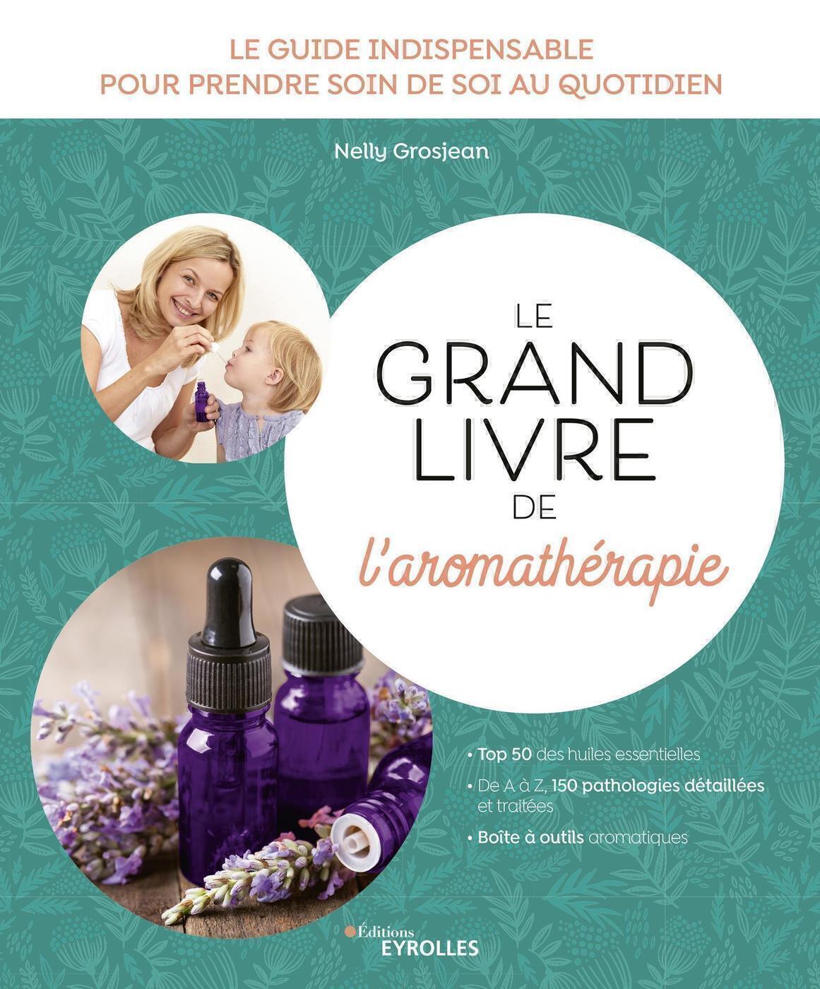 LE GRAND LIVRE DE L'AROMATHERAPIE - LE GUIDE INDISPENSABLE POUR PRENDRE SOIN DE SOI AU QUOTIDIEN. TO