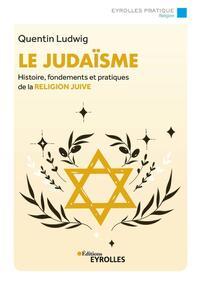 LE JUDAISME - HISTOIRE, FONDEMENTS ET PRATIQUES DE LA RELIGION JUIVE