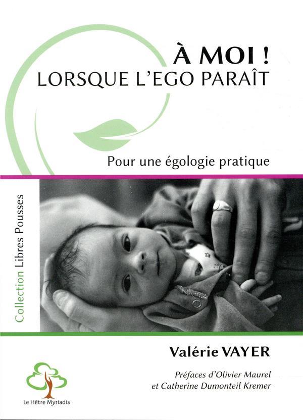 A MOI ! LORSQUE L'EGO PARAIT - POUR UNE EGOLOGIE PRATIQUE