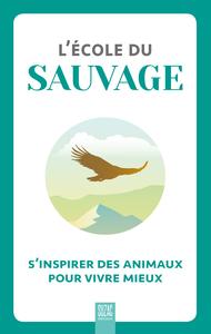 L'ECOLE DU SAUVAGE - S'INSPIRER DES ANIMAUX POUR VIVRE MIEUX