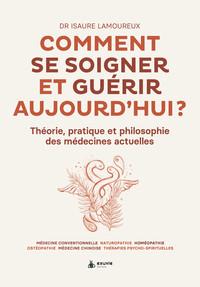COMMENT SE SOIGNER ET GUERIR AUJOURD'HUI : THEORIE, PRATIQUE ET PHILOSOPHIE DES MEDECINES ACTUELLES.