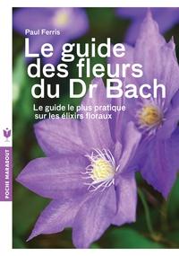 LE GUIDE DES FLEURS DU DR BACH - LE GUIDE LE PLUS PRATIQUE SUR LES ELIXIRS FLORAUX