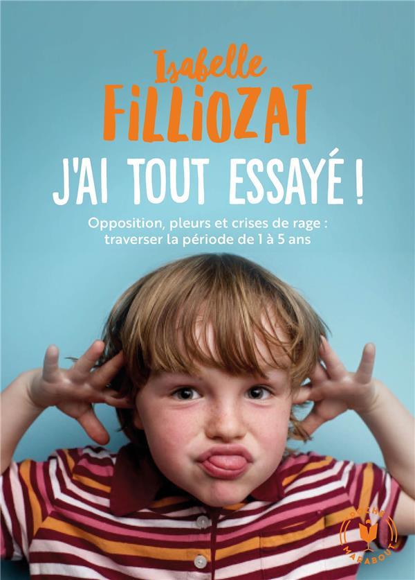 J'AI TOUT ESSAYE - OPPOSITION, PLEURS ET CRISES DE RAGE : TRAVERSER LA PERIODE DE 1 A 5 ANS