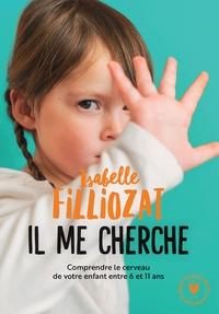 IL ME CHERCHE - COMPRENDRE LE CERVEAU DE VOTRE ENFANT ENTRE 6 ET 11 ANS