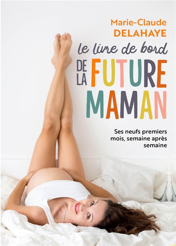 LE LIVRE DE BORD DE LA FUTURE MAMAN - SES NEUFS PREMIERS MOIS, SEMAINE APRES SEMAINE