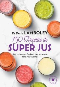 150 RECETTES DE SUPER-JUS - LES VERTUS DES FRUITS ET DES LEGUMES DANS VOTRE VERRE !
