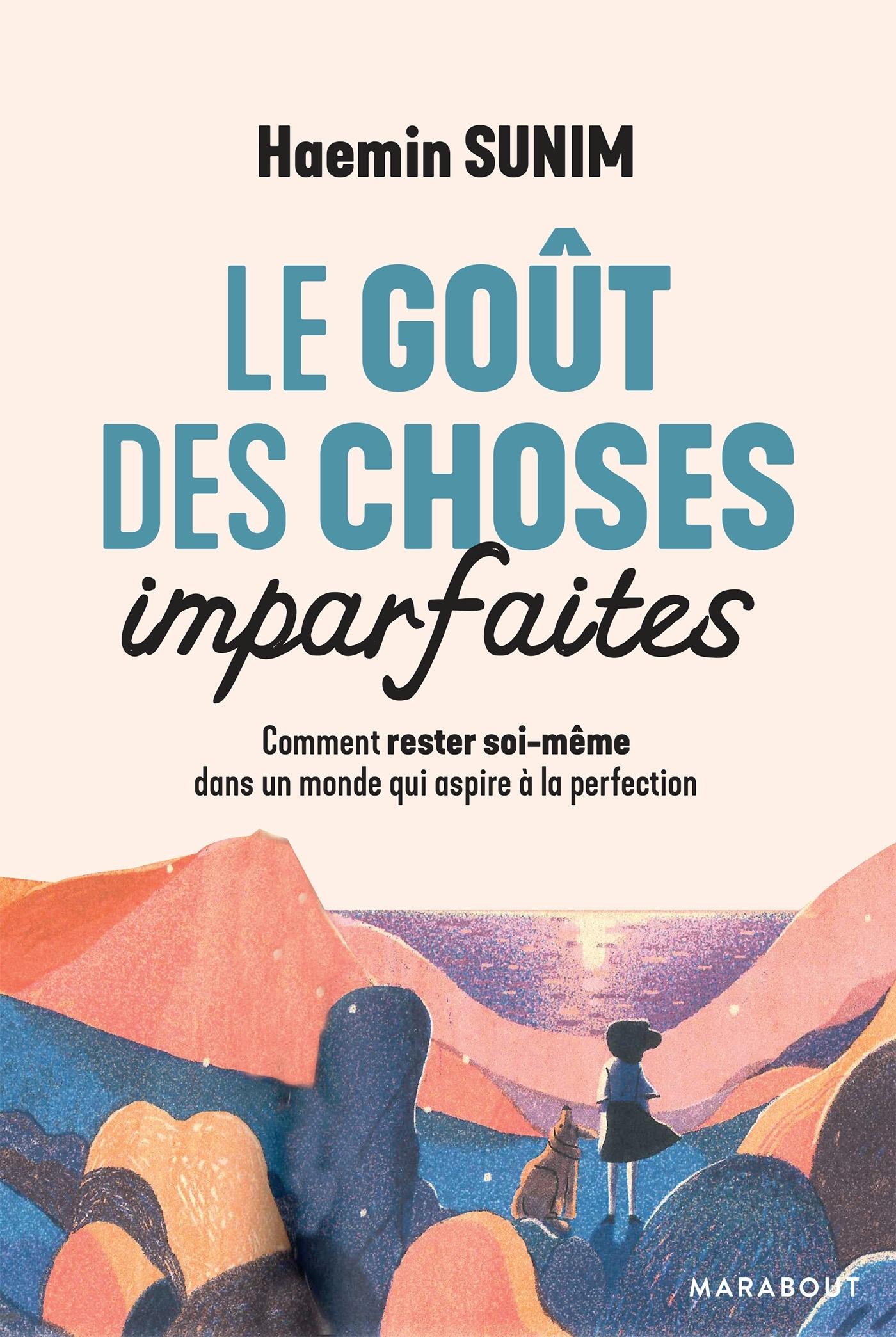 LE GOUT DES CHOSES IMPARFAITES - COMMENT RESTER SOI-MEME DANS UN MONDE QUI ASPIRE A LA PERFECTION