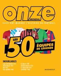 ONZE MONDIAL - LES 50 EQUIPES DE LEGENDE - ELLES ONT MARQUE L'HISTOIRE DU FOOTBALL