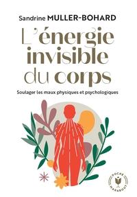 L'ENERGIE INVISIBLE DU CORPS - SOULAGER LES MAUX PHYSIQUES ET PSYCHOLOGIQUES