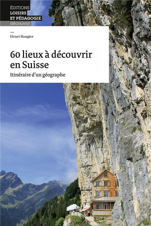 60 LIEUX A DECOUVRIR EN SUISSE - ITINERAIRE D'UN GEOGRAPHE