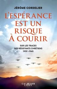 L'ESPERANCE EST UN RISQUE A  COURIR - SUR LES TRACES DES RESISTANTS CHRETIENS 1939 - 1945