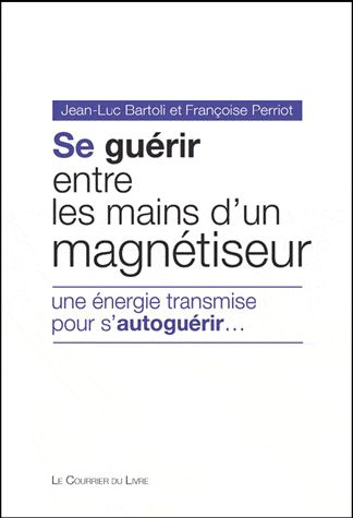 SE GUERIR ENTRE LES MAINS D'UN MAGNETISEUR - UNE ENERGIE TRANSMISE POUR S'AUTOGUERIR...