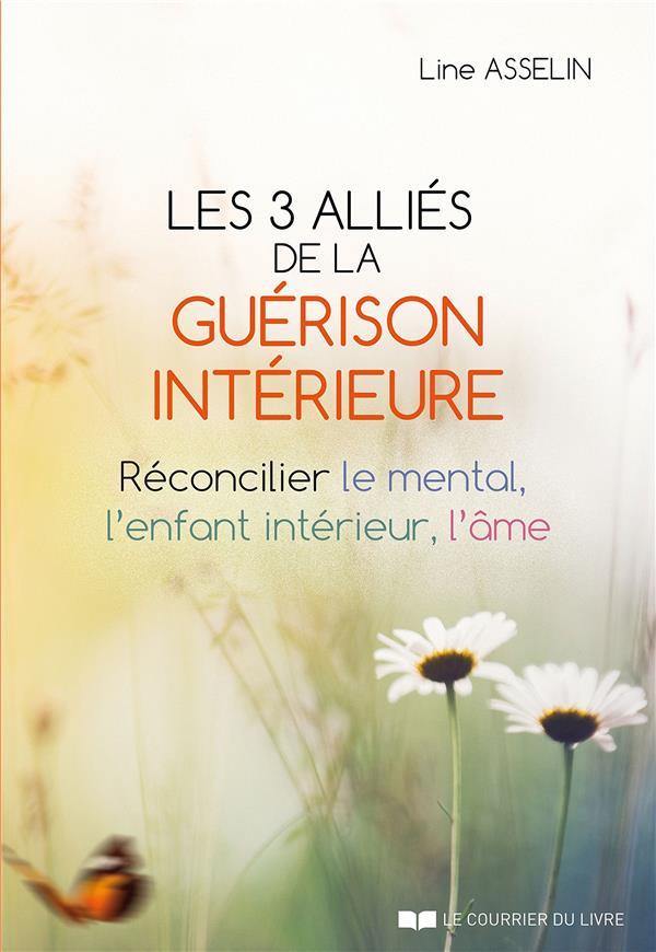LES 3 ALLIES DE LA GUERISON INTERIEURE - RECONCILIER LE MENTAL, L'ENFANT INTERIEUR, L'AME