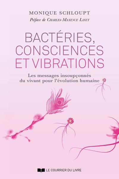 BACTERIES, CONSCIENCES ET VIBRATIONS - LES MESSAGES INSOUPCONNES DU VIVANT POUR L'EVOLUTION HUMAINE
