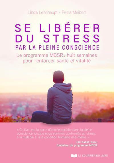 SE LIBERER DU STRESS PAR LA PLEINE CONSCIENCE - LE PROGRAMME MBSR, 8 SEMAINES POUR RENFORCER SANTE