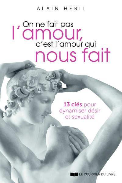 ON NE FAIT PAS L'AMOUR, C'EST L'AMOUR QUI NOUS FAIT - 13 CLES POUR DYNAMISER DESIR ET SEXUALITE