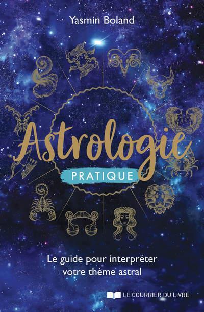 ASTROLOGIE PRATIQUE - LE GUIDE POUR INTERPRETER VOTRE THEME ASTRAL