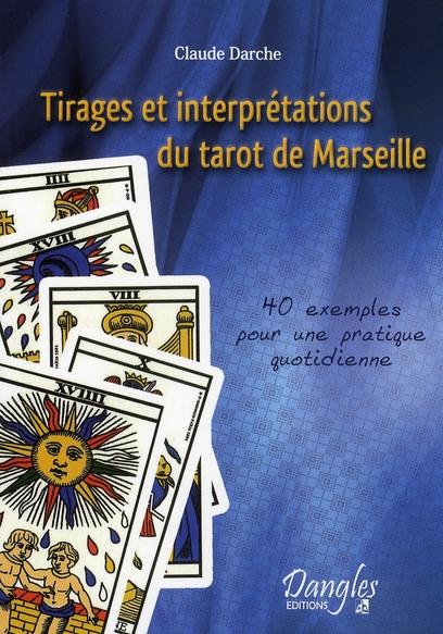 TIRAGES ET INTERPRETATIONS DU TAROT DE MARSEILLE : 40 EXEMPLES POUR UNE PRATIQUE QUOTIDIENNE