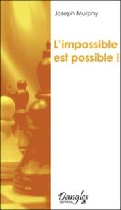 L'IMPOSSIBLE EST POSSIBLE ! : LA MAITRISE DE VOTRE PUISSANCE CREATRICE