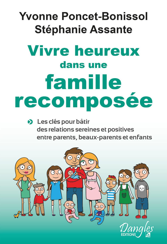 VIVRE HEUREUX DANS UNE FAMILLE RECOMPOSEE - LES CLES POUR BATIR DES RELATIONS SEREINES ET POSITIVES