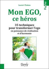 MON EGO, CE HEROS - 35 TECHNIQUES POUR TRANSFORMER L'EGO EN PUISSANCE DE REALISATION ET D'HARMONIE