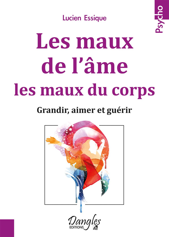 LES MAUX DE L'AME, LES MAUX DU CORPS - GRANDIR, AIMER ET GUERIR