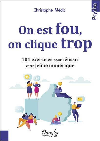 ON EST FOU, ON CLIQUE TROP - 101 EXERCICES POUR REUSSIR VOTRE JEUNE NUMERIQUE