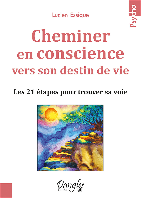 CHEMINER EN CONSCIENCE VERS SON DESTIN DE VIE - LES 21 ETAPES POUR TROUVER SA VOIE