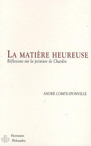 LA MATIERE HEUREUSE - REFLEXIONS SUR LA PEINTURE DE CHARDIN
