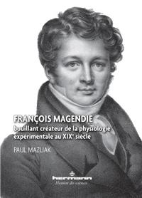 FRANCOIS MAGENDIE - BOUILLANT CREATEUR DE LA PHYSIOLOGIE EXPERIMENTALE AU XIXE SIECLE
