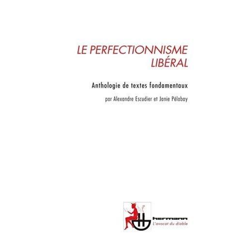 LE PERFECTIONNISME LIBERAL - L'ETAT PEUT-IL NOUS RENDRE MEILLEUR? ANTHOLOGIE DE TEXTES FONDAMENTAUX