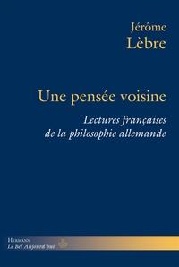 UNE PENSEE VOISINE - LECTURES FRANCAISES DE LA PHILOSOPHIE ALLEMANDE