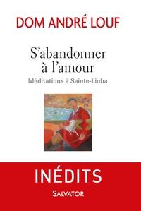 S'ABANDONNER A L'AMOUR. MEDITATIONS A SAINTE-LIOBA