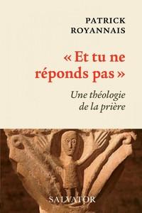 ET TU NE REPONDS PAS - UNE THEOLOGIE DE LA PRIERE