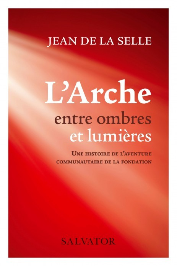 L'ARCHE ENTRE OMBRES ET LUMIERES - UNE HISTOIRE DE L AVENTURE COMMUNAUTAIRE DE LA FONDATION