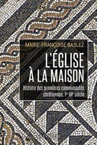 L'EGLISE A LA MAISON - HISTOIRE DES PREMIERES COMMUNAUTES CHRETIENNES, IER-IIIE SIECLE