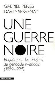 UNE GUERRE NOIRE ENQUETE SUR LES ORIGINES DU GENOCIDE RWANDAIS, 1959-1994