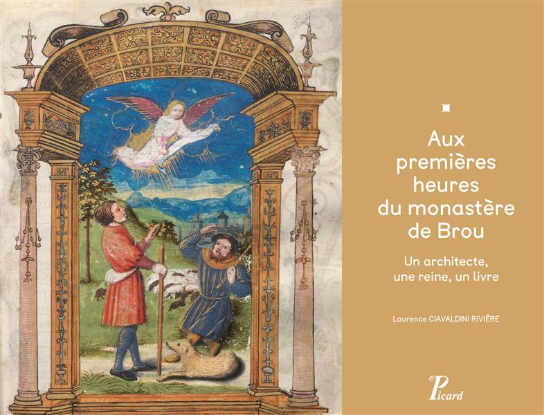 AUX PREMIERES HEURES DU MONASTERE DE BROU - UN ARCHITECTE, UNE REINE, UN LIVRE