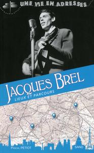 JACQUES BREL, UNE VIE EN ADRESSES, LIEUX ET PARCOURS