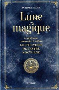 LUNE MAGIQUE - LE GUIDE POUR COMPRENDRE ET UTILISER LES POUVOIRS DE L'ASTRE NOCTURNE