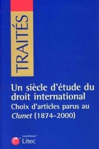 UN SIECLE D'ETUDE DU DROIT INTERNATIONAL - CHOIX D'ARTICLES PARUS AU CLUNET (1874-2000)