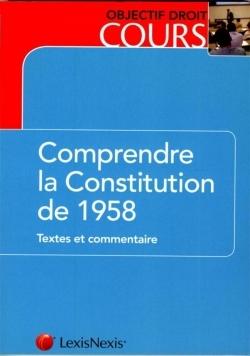 COMPRENDRE LA CONSTITUTION DE 1958 - TEXTES ET COMMENTAIRE.