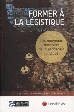 FORMER A LA LEGISTIQUE - LES NOUVEAUX TERRITOIRES DE LA PEDAGOGIE JURIDIQUE