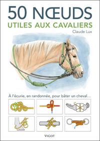 50 NOEUDS UTILES AUX CAVALIERS - A L'ECURIE, EN RANDONNEE, POUR BATER UN CHEVAL