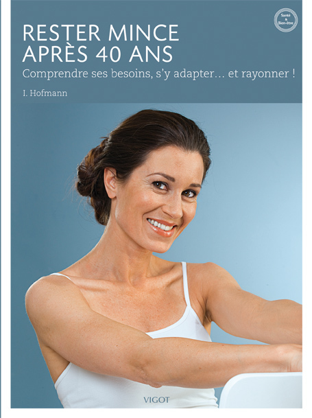 RESTER MINCE APRES 40 ANS - COMPRENDRE SES BESOINS, S'Y ADAPTER ET RAYONNER !