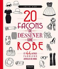 20 FACONS DE DESSINER UNE ROBE ET 44 AUTRES FABULEUX ARTICLES DE MODE